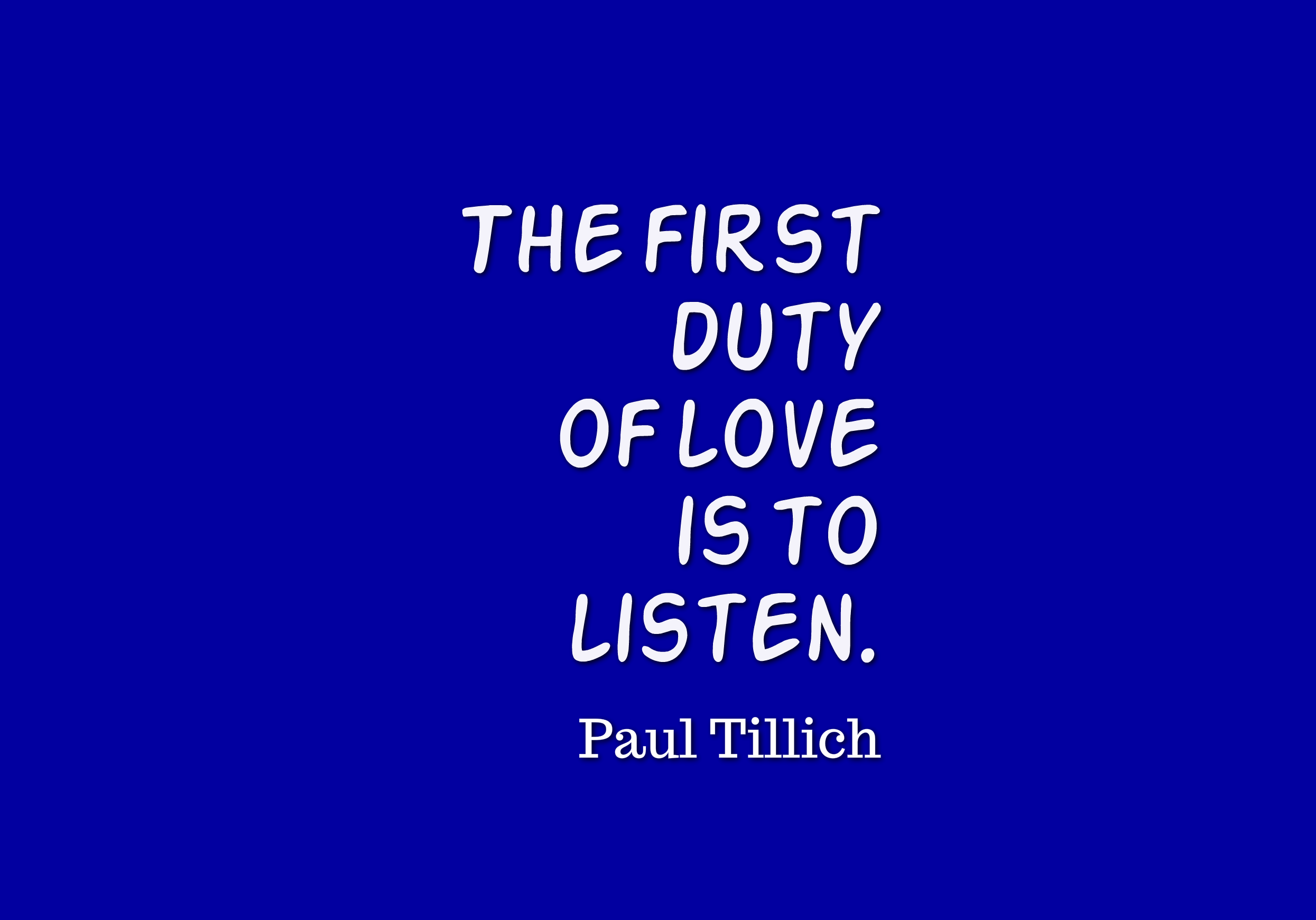 the first duty of love is to listen essay The first duty of love is to listen —paul tillich i really like this quotation it brings up images in my mind of friends sitting together over cups of coffee.