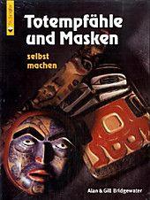 Totempfähle und Masken selbst machen. Gill Bridgewater, Alan Bridgewater,. Kartoniert (TB) - Buch