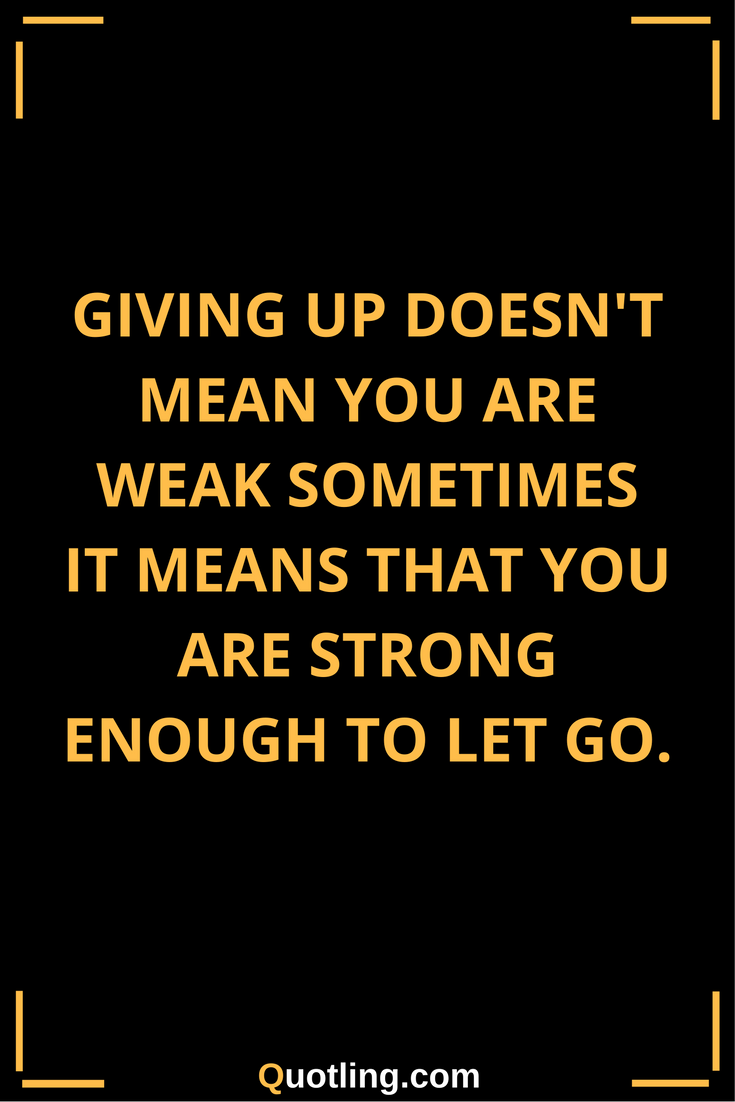Let Go Quotes Giving up doesn't mean you are weak sometimes