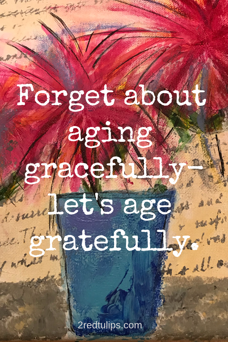 Let S Try To Age Gratefully And The Grace Will Follow 2redtulips Positivity Inspiration Encouragemen Aging Gracefully Quotes Aging Quotes Aging Gracefully