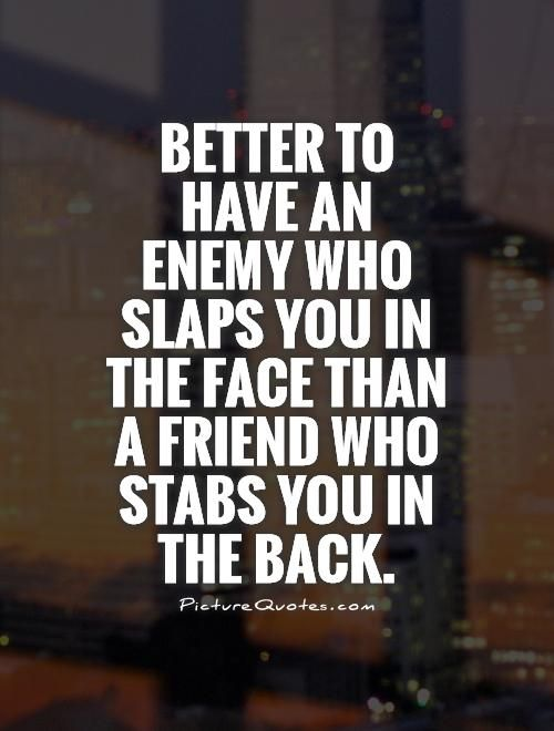 Better To Have An Enemy Who Slaps You In The Face Than A Friend Who