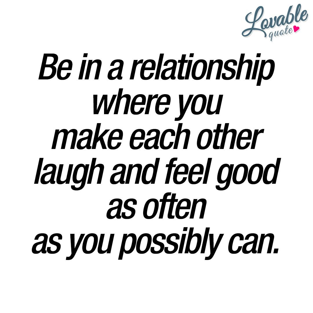 Quotes For Relationships Be In A Relationship Where You Make Each Other Laugh And Feel Good