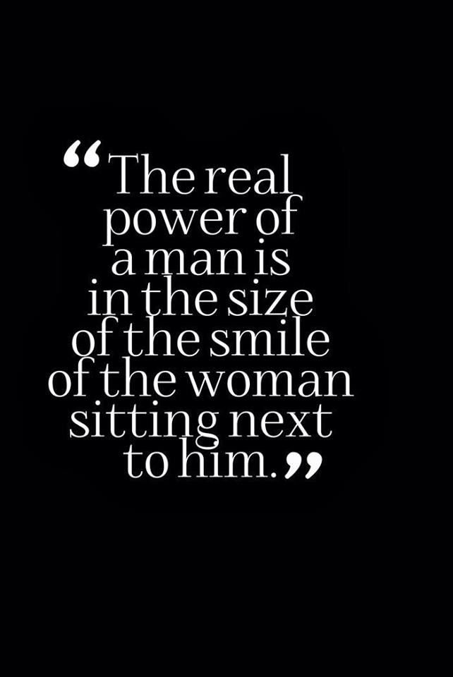 The Real Power Of A Man Is The Size Of The Smile Of The Woman