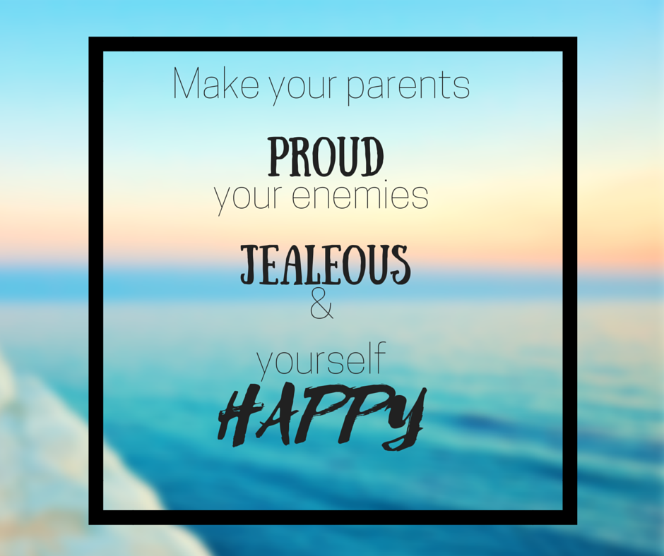 Make Your Parents Proud Your Enemies Jealous And Yourself Happy Inspirational Quotes Are You Happy Quotes