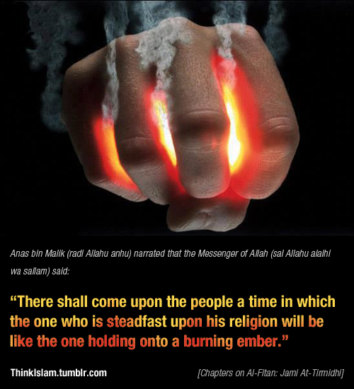 There shall come upon the people a time in which the one who is steadfast upon his religion will be like the one holding onto a burning ember. (Hadith Tirmidhi) #hadith #hadis #deen #islam #quran #muslim