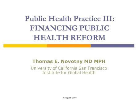 3 August 2004 Public Health Practice III: FINANCING PUBLIC HEALTH REFORM Thomas E. Novotny MD MPH University of California San Francisco Institute for.