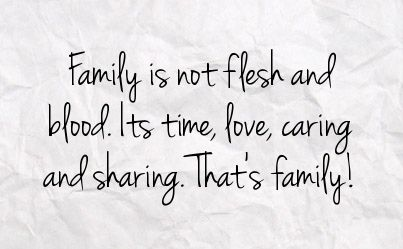 Family is not flesh and blood. It's time love, caring, and