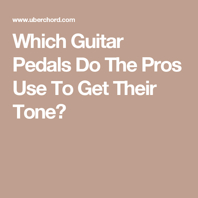 Which Guitar Pedals Do The Pros Use To Get Their Tone
