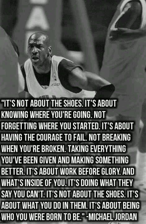 Gagnamite: Michael Jordan Quote: It's Not About The Shoes. It's About  Knowing Where Your're Going. Not Forgetting Where You Started.