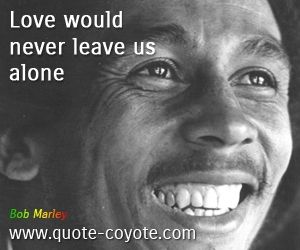 Bob Marley Love Would Never Leave Us Alone Bob Marley Quotes Bob Marley Marley