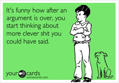 Funny Confession Ecard: It's funny how after an argument is over, you start thinking about more clever shit you could have said.