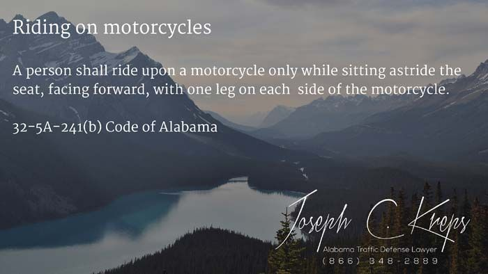 32-5A-241(b) Code of #Alabama - Riding on motorcycles  A person shall ride upon a motorcycle only while sitting astride the seat, facing forward, with one leg on each side of the motorcycle.  #Traffic Defense #Lawyer #AL #KLF  http://bit.ly/1qMGQ2D