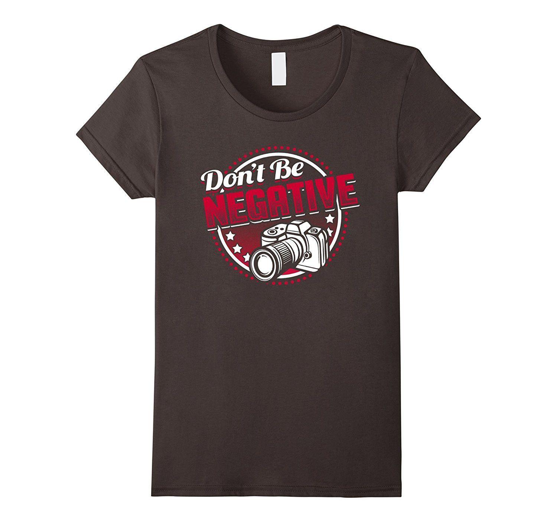 Don't Be Negative Fun Pun Motivation T-shirt Camera Photo