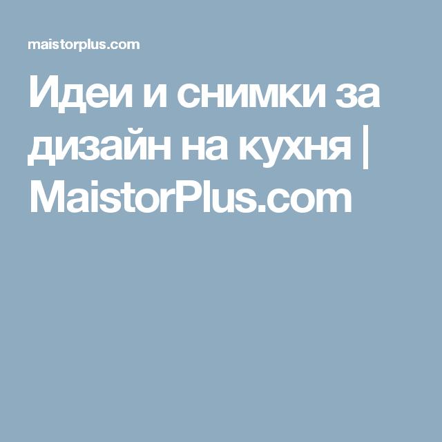 Идеи и снимки за дизайн на кухня  | MaistorPlus.com