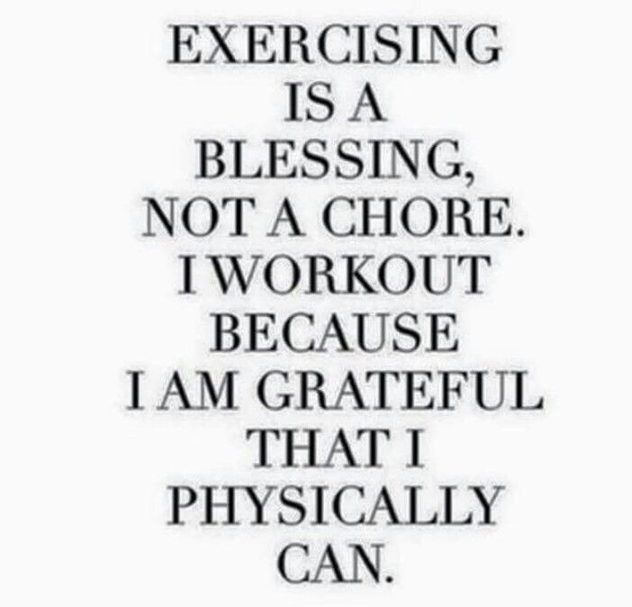 EXERCISE IS A BLESSING, NOT A CHORE. I WORK OUT BECAUSE I AM GRATEFUL THAT I PHYSICALLY CAN.