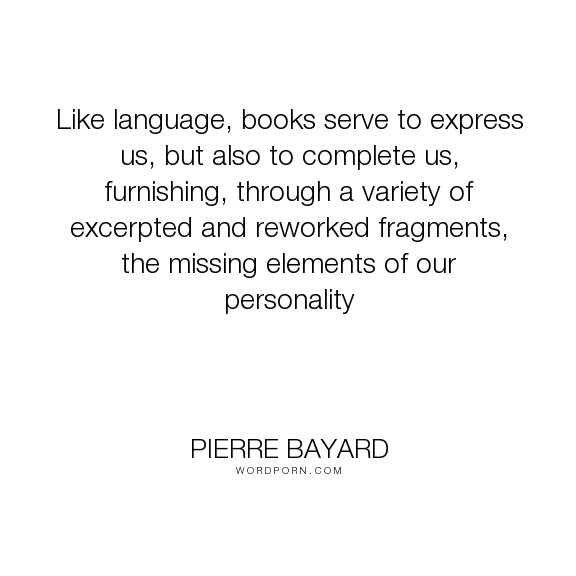 "Pierre Bayard - ""Like language, books serve to express us, but also to complete us, furnishing, through..."". books, personality"