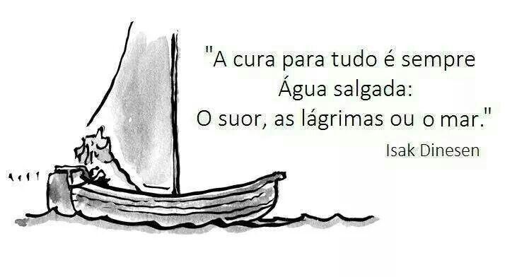 A cura para tudo é sempre água salgada ... o suor,as lágrimas ou o mar...