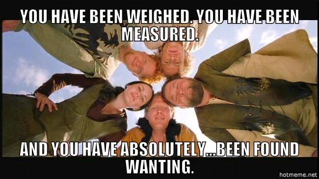 I have been weighed. I have been measured.. And I have absolutely ...