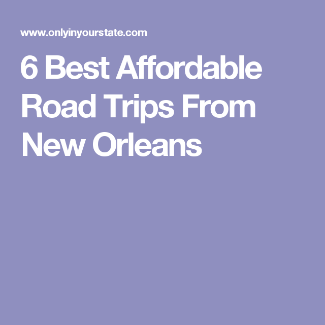 6 Best Affordable Road Trips From New Orleans