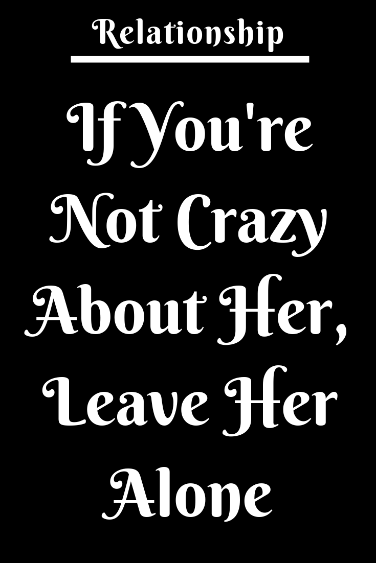 If Youre Not Crazy About Her Leave Her Alone  Zodiac Shine