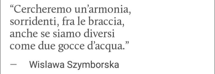 • Cercheremo un'armonia,sorridenti,fra le braccia,anche se siamo diversi come due gocce d'acqua •            Wislawa Szymborska