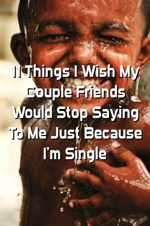 Relationinfo 11 Things I Wish My Couple Friends Would Stop Saying To Me Just Because Im Sing Relationinfo 11 Things I Wish My Couple Friends Would Stop Saying To Me Just...