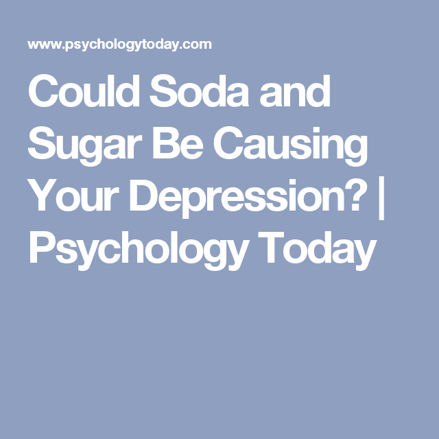 Could Soda and Sugar Be Causing Your Depression? | Psychology Today