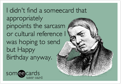 I didnt find a someecard that appropriately pinpoints the sarcasm – Sarcastic Birthday Greetings