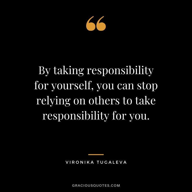 By Taking Responsibility For Yourself You Can Stop Relying On Others To Take Responsibility For You Vironika Tugal Responsibility Quotes No Response Quotes