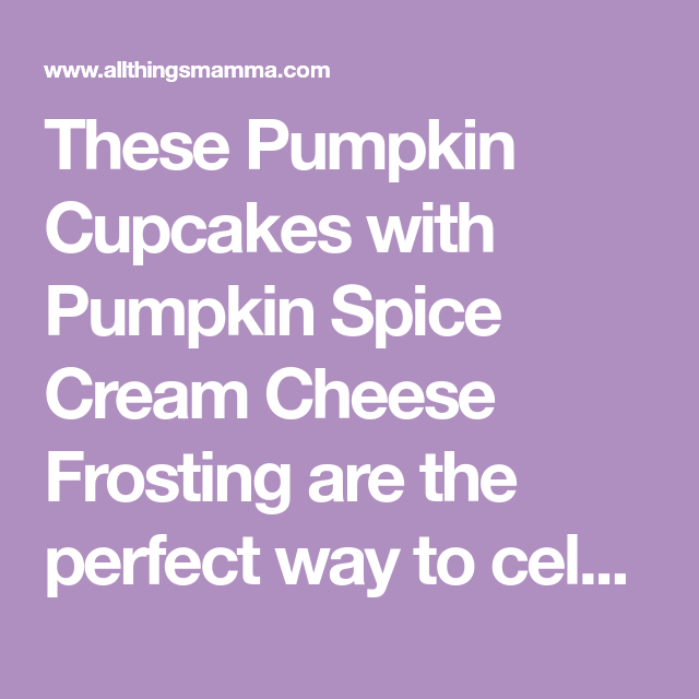 Pumpkin Cupcakes with Pumpkin Spice Cream Cheese Frosting - All Things Mamma