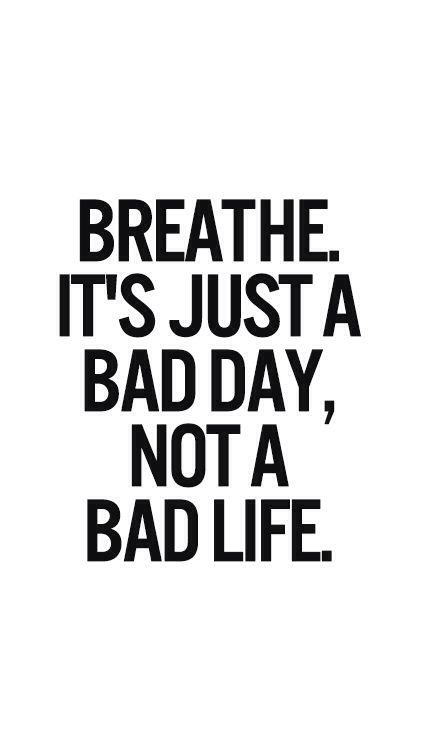 Breathe Its Just A Bad Day Not A Bad Life Just Saying