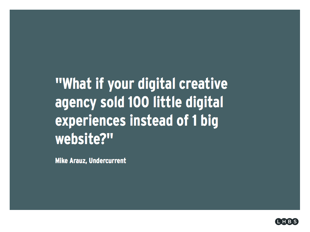"Slide of the week #15: ""What if your digital creative agency sold 100 little digital experienes instead of 1 big website"" Mike Arauz, Undercurrent. This quote really is from 2009, but that doesn't make it less relevant."