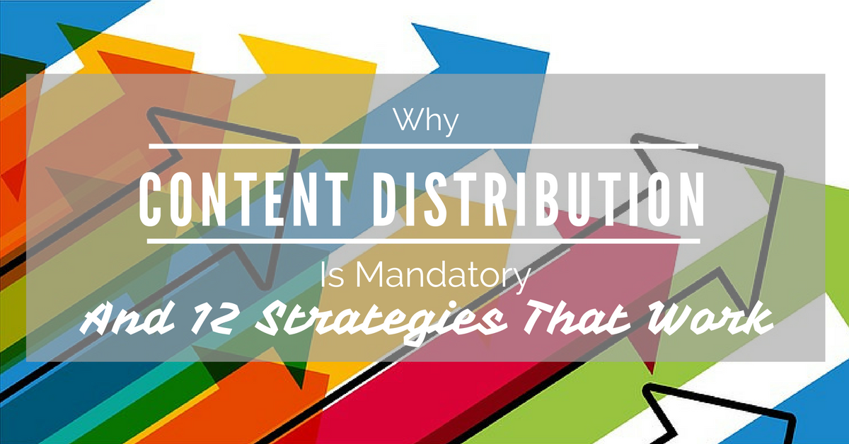 Why Content Distribution Is Mandatory - And 12 Strategies ...
