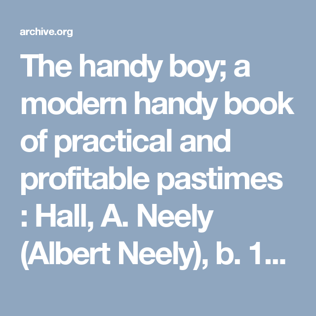 The handy boy; a modern handy book of practical and profitable pastimes : Hall, A. Neely (Albert Neely), b. 1883 : Free Download & Streaming : Internet Archive