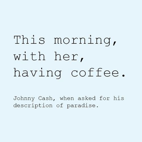 """""""This morning, with her, having coffee.""""  – Johnny Cash, when asked for his definition of paradise."""