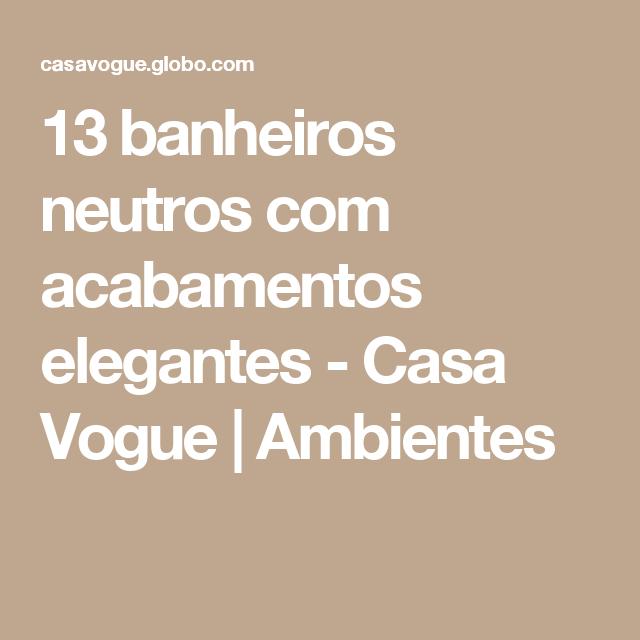 13 banheiros neutros com acabamentos elegantes - Casa Vogue | Ambientes