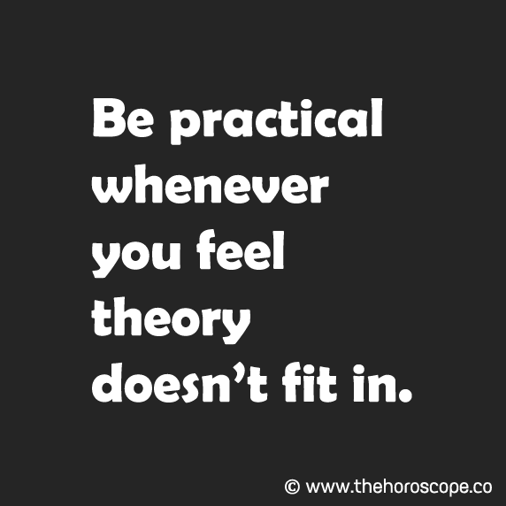 Be practical whenever you feel theory doesn't fit in. © www.thehoroscope.co