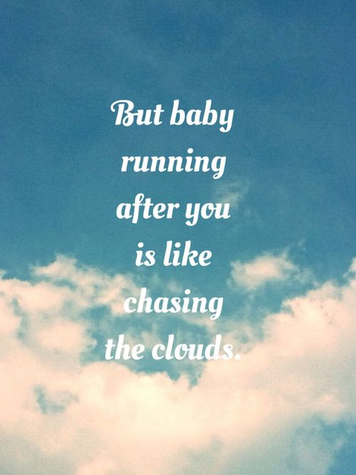 but baby running after you is like chasing the clouds