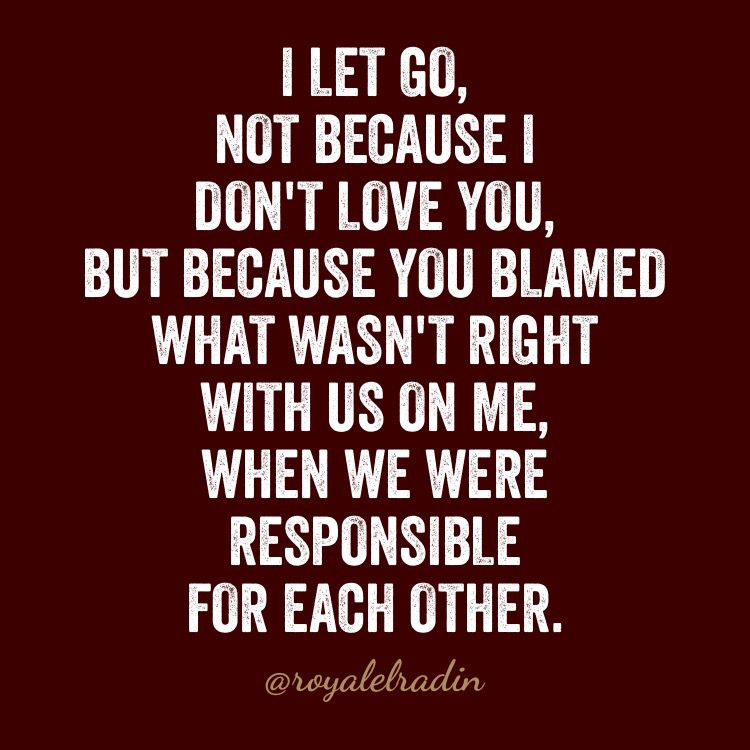 I LET GO,  NOT BECAUSE I DON'T  LOVE YOU, BUT BECAUSE YOU BLAMED WHAT WASN'T RIGHT WITH US ON ME, WHEN WE WERE RESPONSIBLE  FOR EACH OTHER.