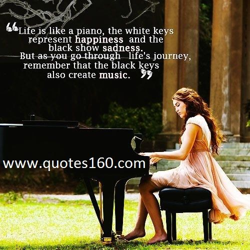 That Is An Amazing Quote. Life Is Like A Piano, The White Keys Represent  Happiness And The Black Keys Show Sadness. But As You Go Through Lifeu0027s  Journey, ...