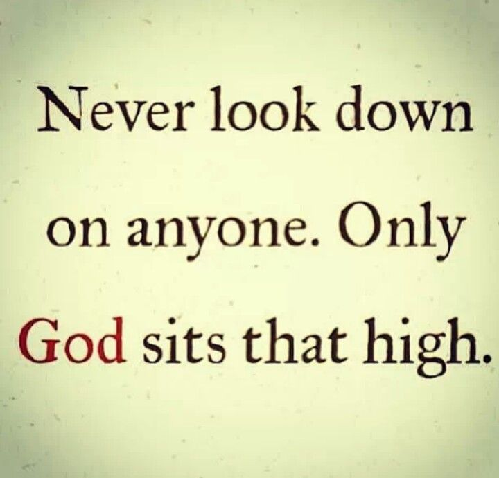 Never Look Down On Anyone Only God Sits That High Quotes God