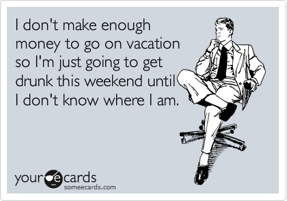 I don't make enough money to go on vacation so I'm just going to get drunk this weekend until I don't know where I am.