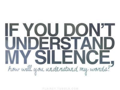 Only certain people can actually say they understand me while the others ask why am I quiet or what's wrong with me
