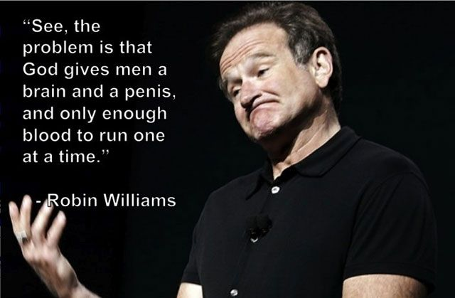 """See, the problem is that God gives men a brain and a penis, and only enough blood to run one at a time."" - Robin Williams"