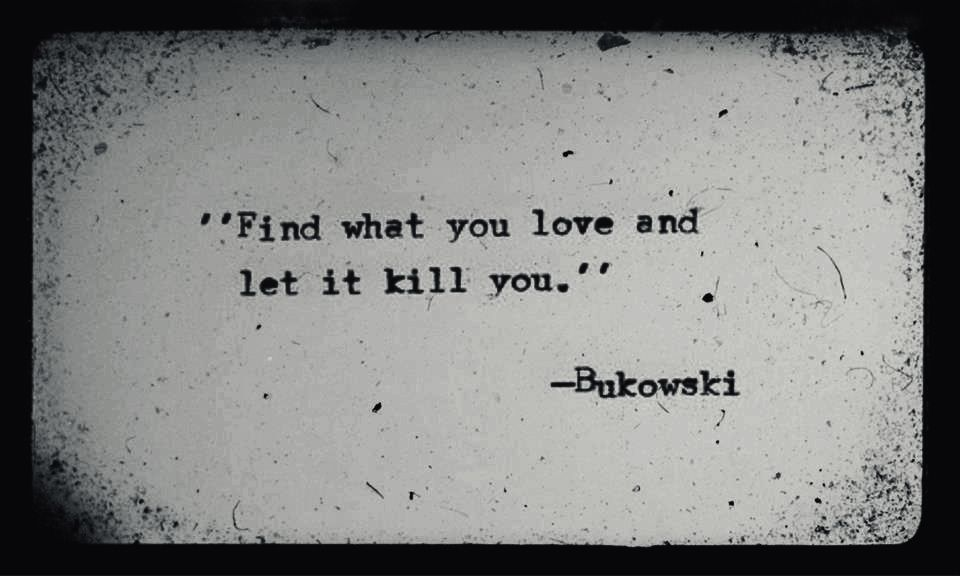 Find What You Love And Let It Kill You Charles Bukowski Bukowski Charles Bukowski Quotes Charles Bukowski