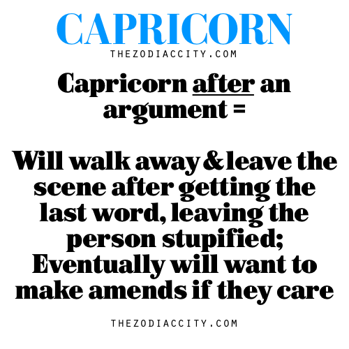 Capricorn after an argument = Will walk away and leave the