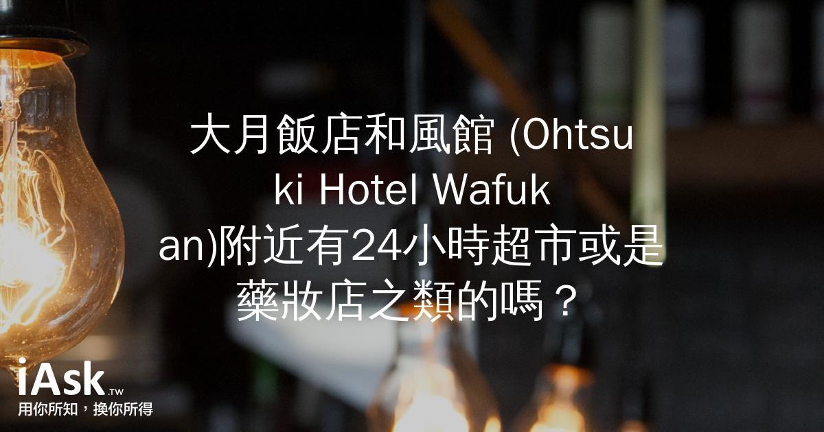 大月飯店和風館 (Ohtsuki Hotel Wafukan)附近有24小時超市或是藥妝店之類的嗎? by iAsk.tw