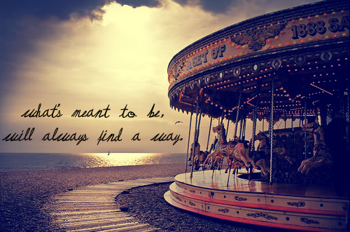 what's meant to be, will always find a way.