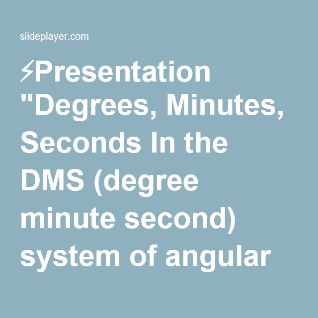 "⚡Presentation ""Degrees, Minutes, Seconds In the DMS (degree minute second) system of angular measure, each degree is subdivided into 60 minutes (denoted by ' ) and each."""
