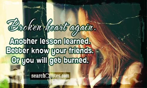 Broken Heart Again Another Lesson Learned Better Know Your Friends